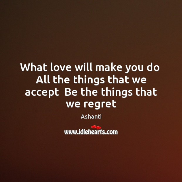 Image, What love will make you do  All the things that we accept  Be the things that we regret