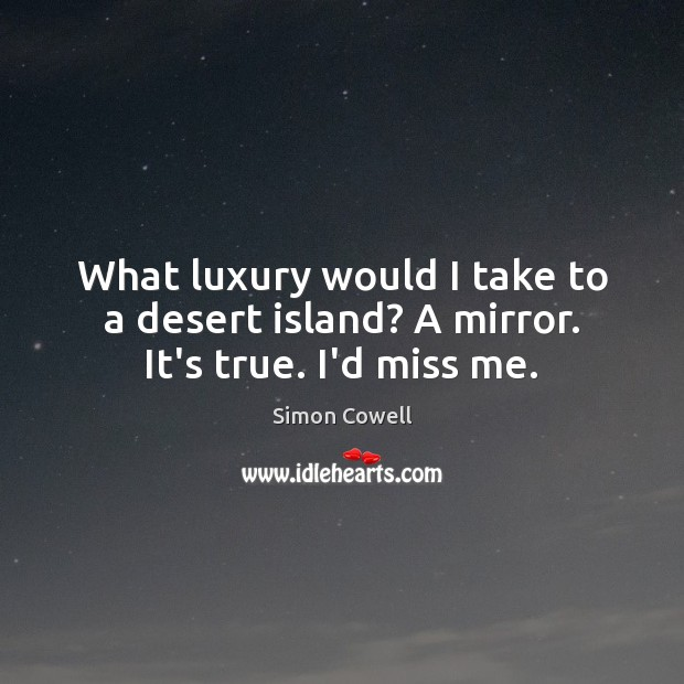 What luxury would I take to a desert island? A mirror. It's true. I'd miss me. Simon Cowell Picture Quote
