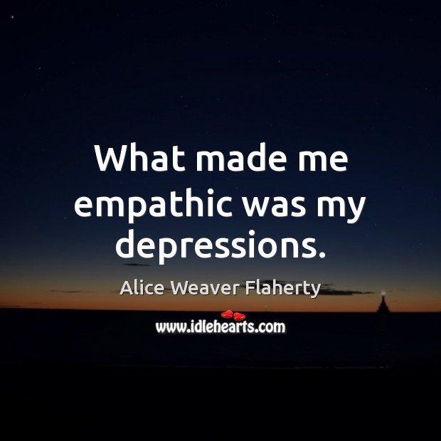 Image, What made me empathic was my depressions.