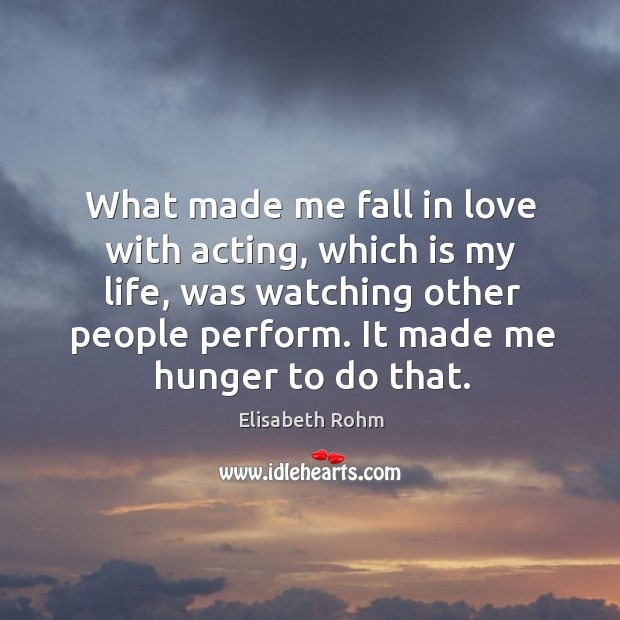 What made me fall in love with acting, which is my life, was watching other people perform. It made me hunger to do that. Image