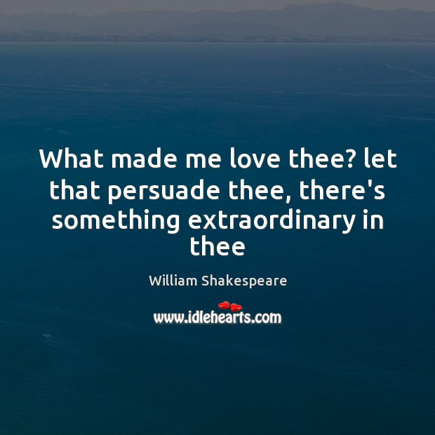 What made me love thee? let that persuade thee, there's something extraordinary in thee William Shakespeare Picture Quote