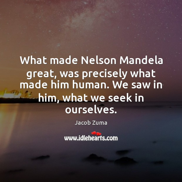What made Nelson Mandela great, was precisely what made him human. We Jacob Zuma Picture Quote