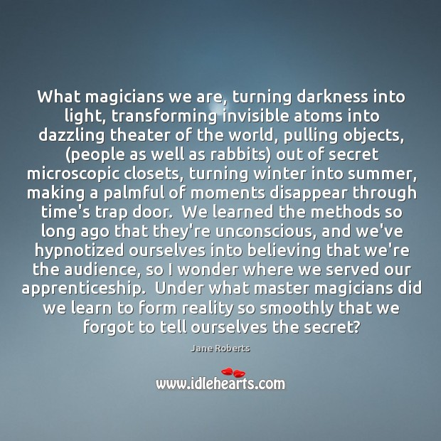 What magicians we are, turning darkness into light, transforming invisible atoms into Image