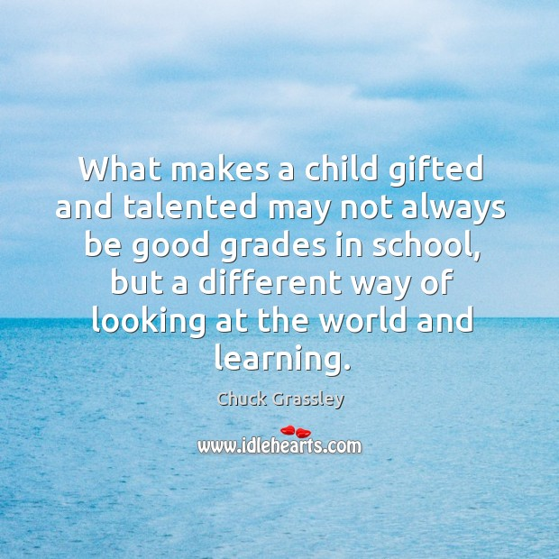 What makes a child gifted and talented may not always be good grades in school, but a different Chuck Grassley Picture Quote