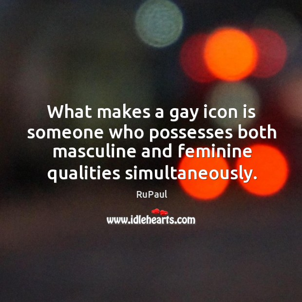 What makes a gay icon is someone who possesses both masculine and Image