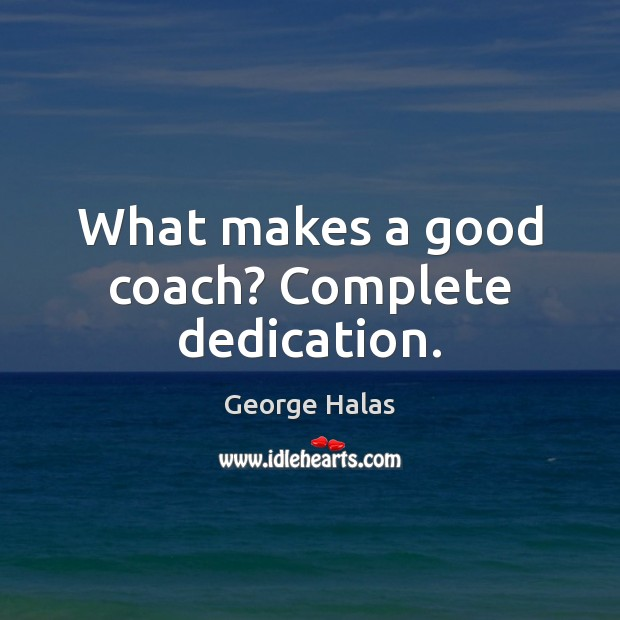 What makes a good coach? Complete dedication. George Halas Picture Quote