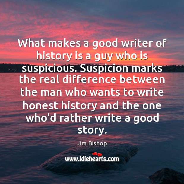 What makes a good writer of history is a guy who is Image