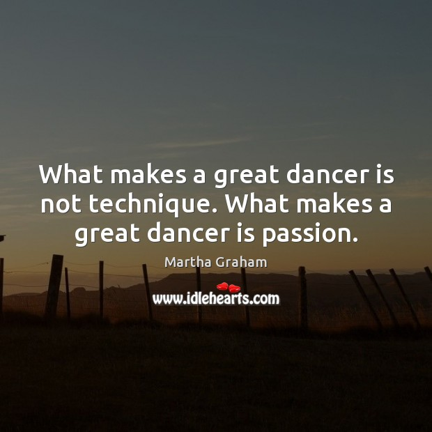 What makes a great dancer is not technique. What makes a great dancer is passion. Martha Graham Picture Quote