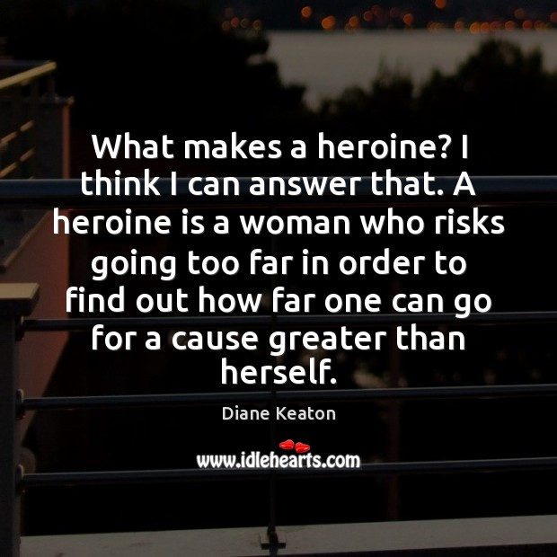 What makes a heroine? I think I can answer that. A heroine Diane Keaton Picture Quote
