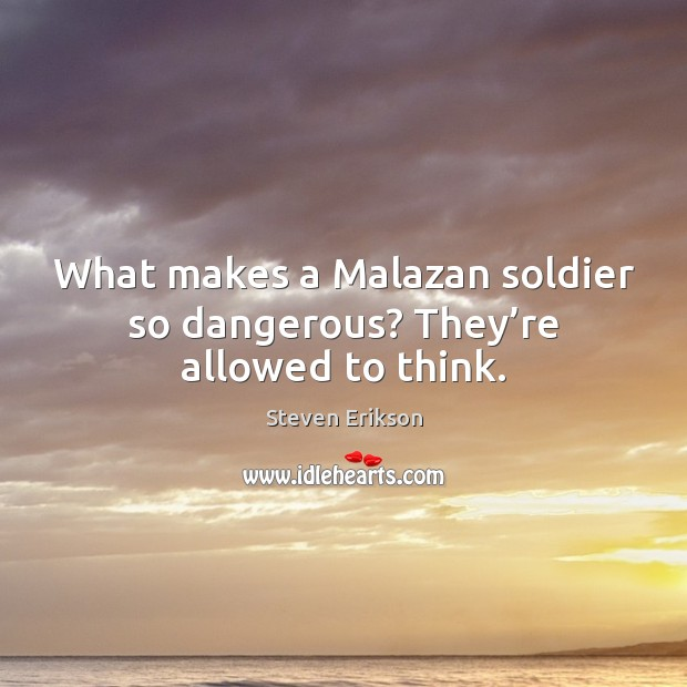 What makes a Malazan soldier so dangerous? They're allowed to think. Steven Erikson Picture Quote