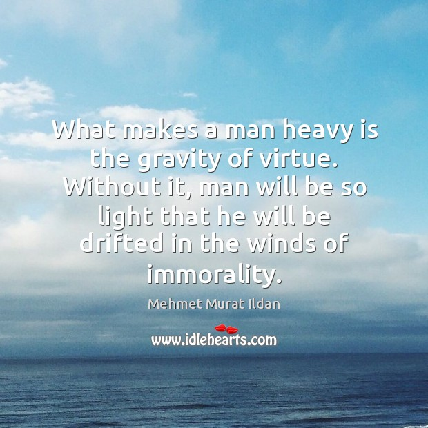Image, What makes a man heavy is the gravity of virtue. Without it,