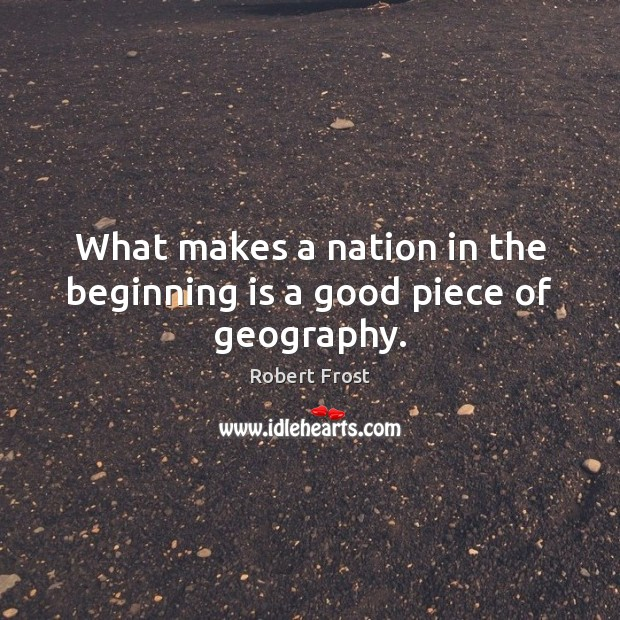 What makes a nation in the beginning is a good piece of geography. Robert Frost Picture Quote