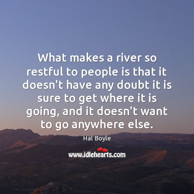 What makes a river so restful to people is that it doesn't Image