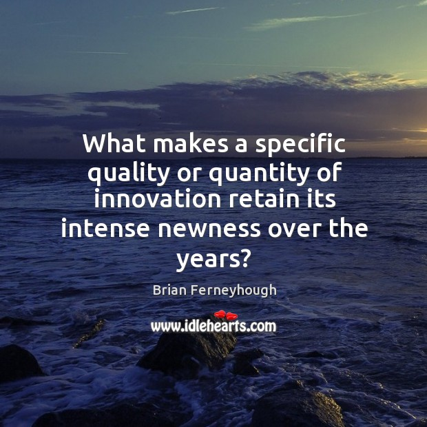 Image, What makes a specific quality or quantity of innovation retain its intense newness over the years?