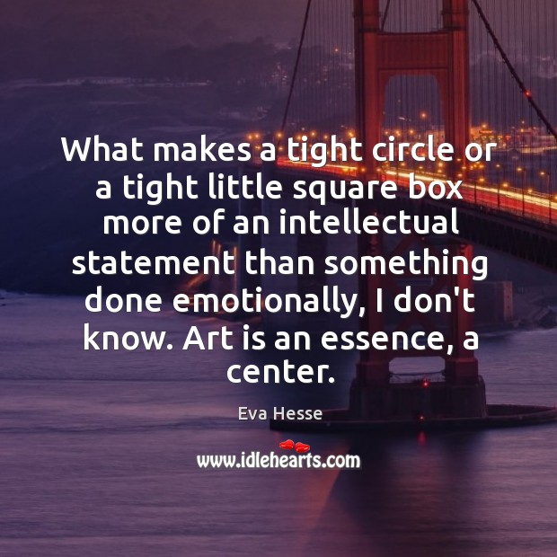 What makes a tight circle or a tight little square box more Eva Hesse Picture Quote