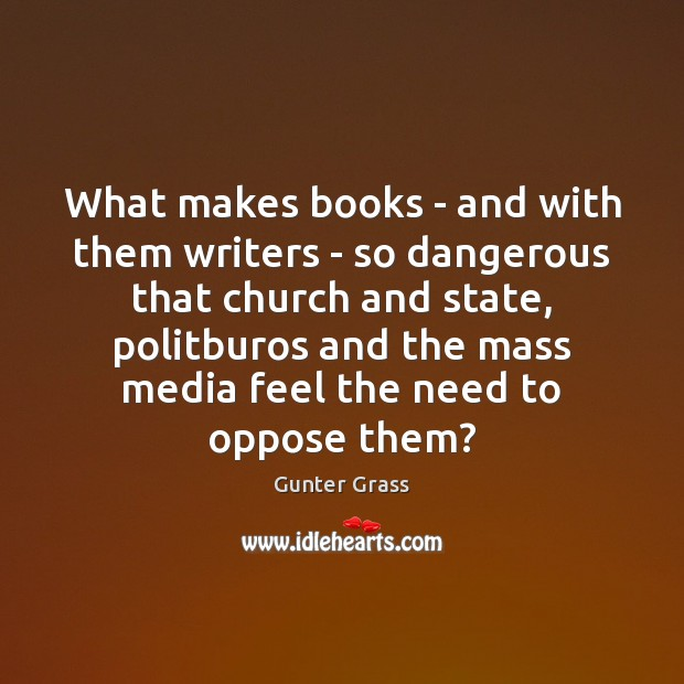 What makes books – and with them writers – so dangerous that Gunter Grass Picture Quote