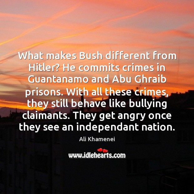 What makes Bush different from Hitler? He commits crimes in Guantanamo and Ali Khamenei Picture Quote