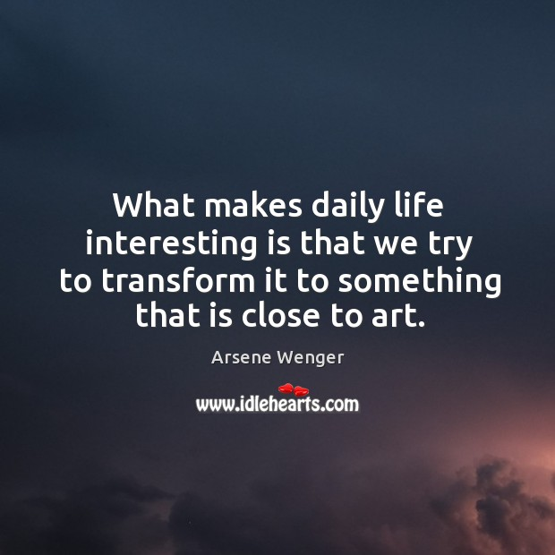 Image, What makes daily life interesting is that we try to transform it