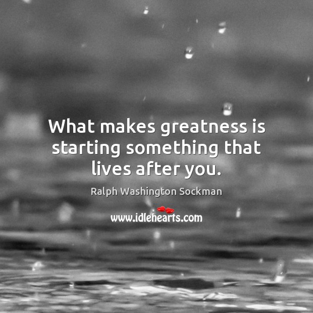 Image, What makes greatness is starting something that lives after you.