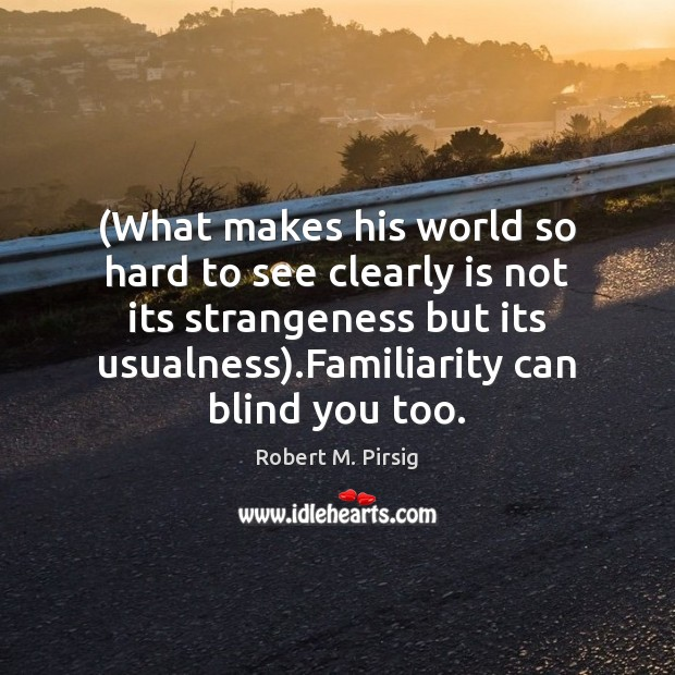 (What makes his world so hard to see clearly is not its Robert M. Pirsig Picture Quote