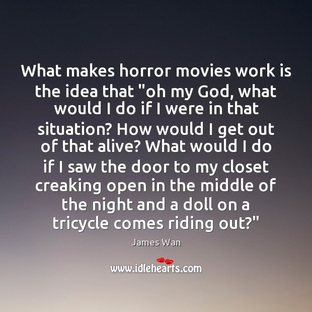 """What makes horror movies work is the idea that """"oh my God, James Wan Picture Quote"""
