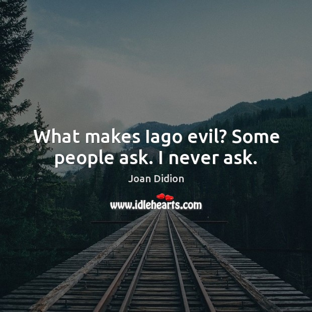 What makes Iago evil? Some people ask. I never ask. Joan Didion Picture Quote
