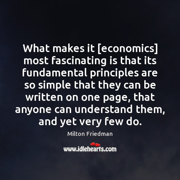 What makes it [economics] most fascinating is that its fundamental principles are Milton Friedman Picture Quote