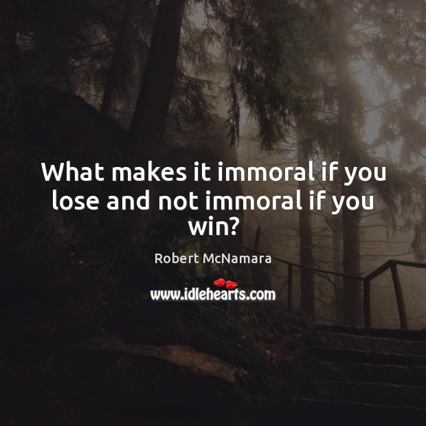 What makes it immoral if you lose and not immoral if you win? Robert McNamara Picture Quote