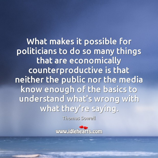 What makes it possible for politicians to do so many things that Thomas Sowell Picture Quote