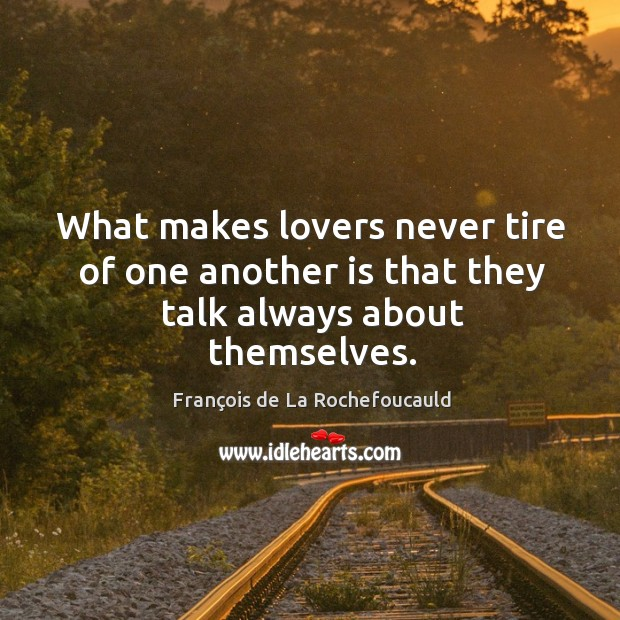 What makes lovers never tire of one another is that they talk always about themselves. Image