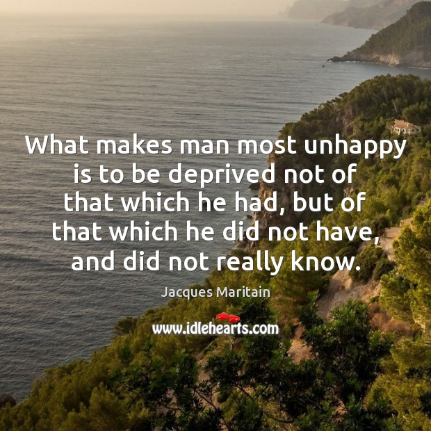 What makes man most unhappy is to be deprived not of that Image
