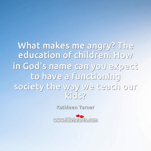What makes me angry? The education of children. How in God's name Image