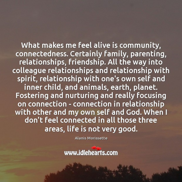 Image, What makes me feel alive is community, connectedness. Certainly family, parenting, relationships,