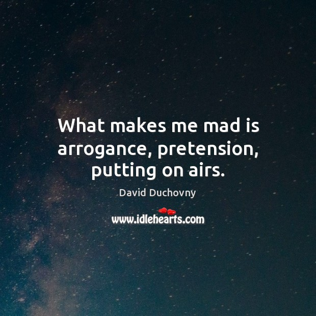 What makes me mad is arrogance, pretension, putting on airs. Image