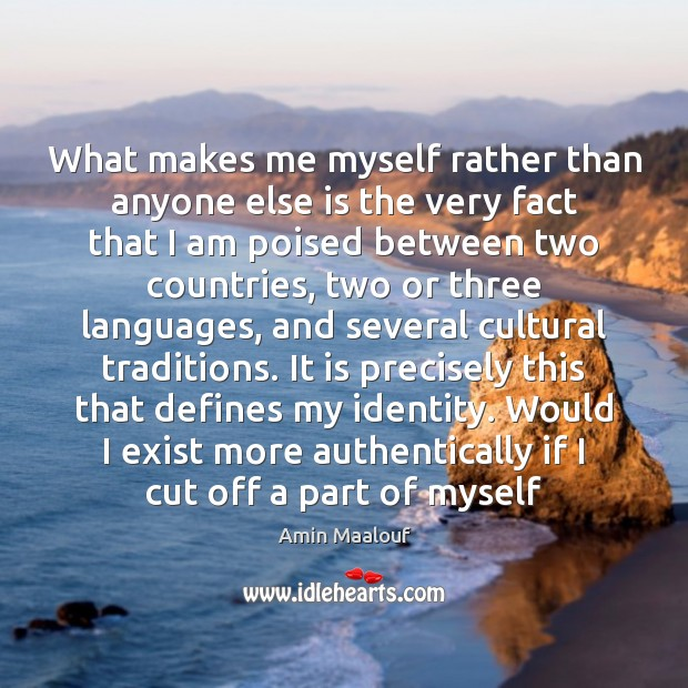 What makes me myself rather than anyone else is the very fact Amin Maalouf Picture Quote