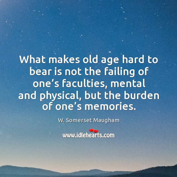 What makes old age hard to bear is not the failing of one's faculties, mental and physical Image