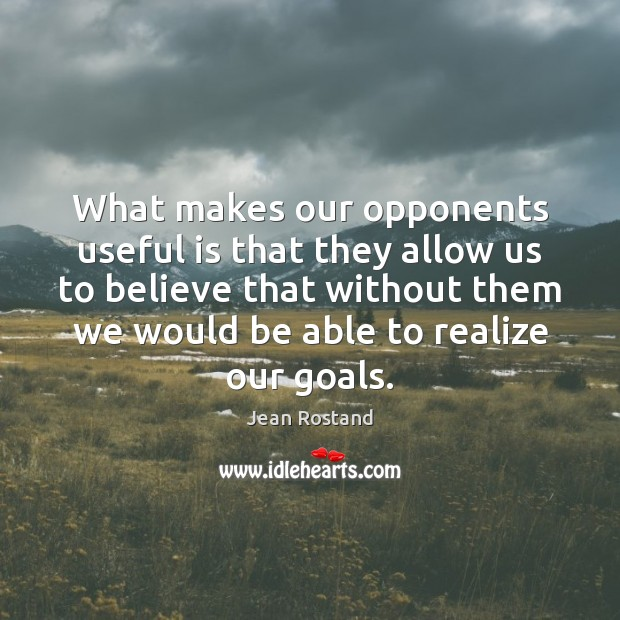 What makes our opponents useful is that they allow us to believe Jean Rostand Picture Quote