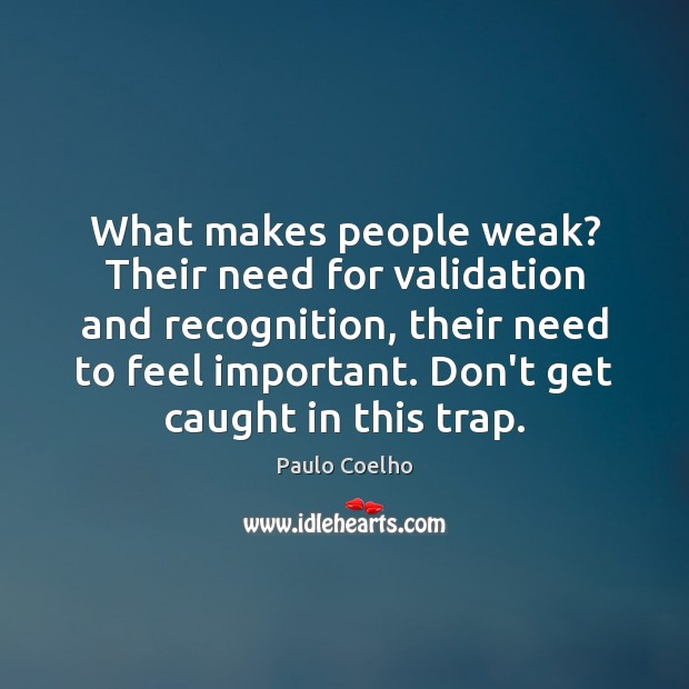 What makes people weak? Their need for validation and recognition, their need Image