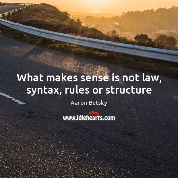 Image, What makes sense is not law, syntax, rules or structure