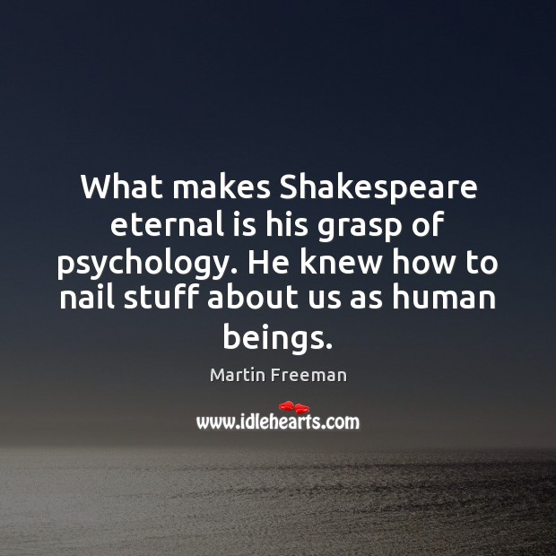 What makes Shakespeare eternal is his grasp of psychology. He knew how Martin Freeman Picture Quote