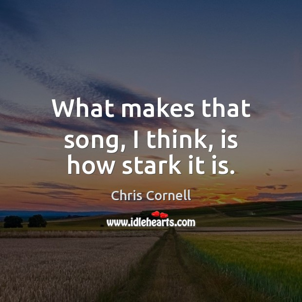 What makes that song, I think, is how stark it is. Chris Cornell Picture Quote