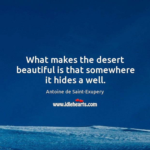 What makes the desert beautiful is that somewhere it hides a well. Image