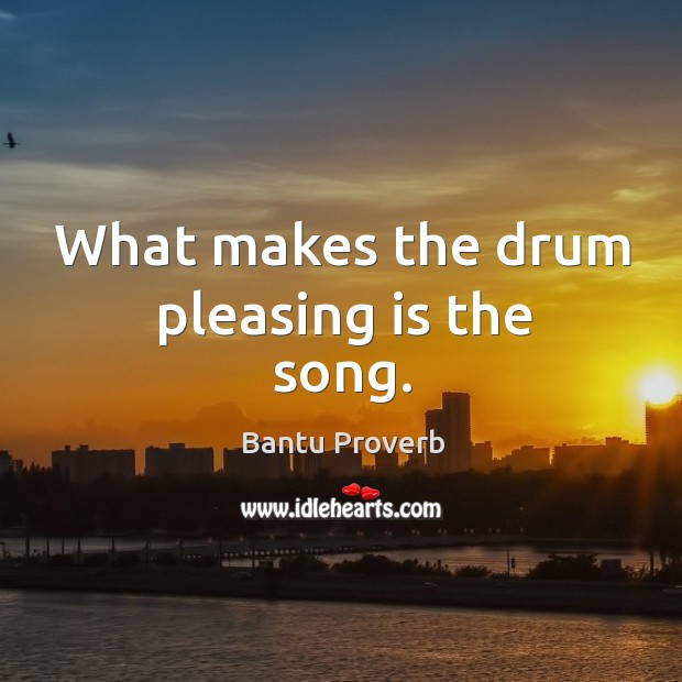 What makes the drum pleasing is the song. Bantu Proverbs Image