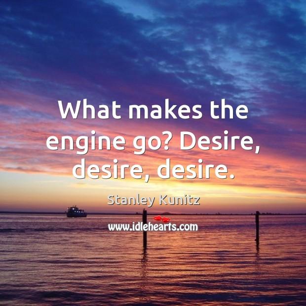 Image, What makes the engine go? Desire, desire, desire.