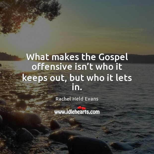What makes the Gospel offensive isn't who it keeps out, but who it lets in. Rachel Held Evans Picture Quote