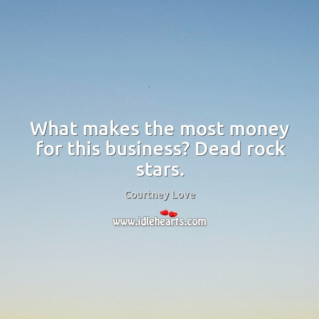 What makes the most money for this business? dead rock stars. Image