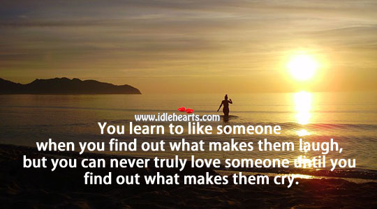 Image, Never truly love someone until you find out what makes them cry.
