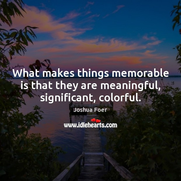 What makes things memorable is that they are meaningful, significant, colorful. Image