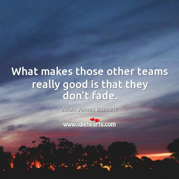 What makes those other teams really good is that they don't fade. Image
