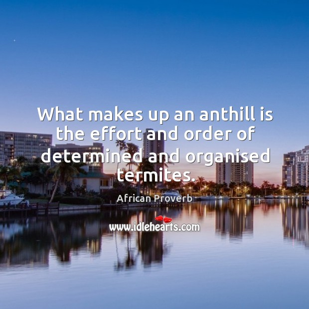 What makes up an anthill is the effort and order of determined Image